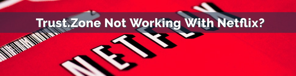 Trust.Zone Not Working With Netflix_