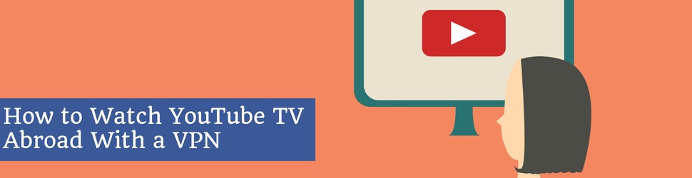 How to Watch YouTube TV Abroad With a VPN