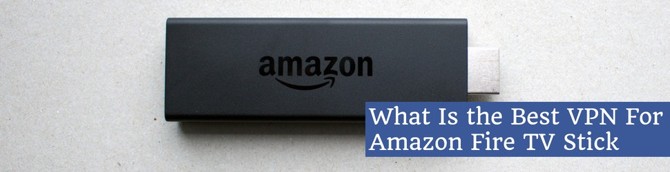 What Is the Best VPN For Amazon Fire TV Stick