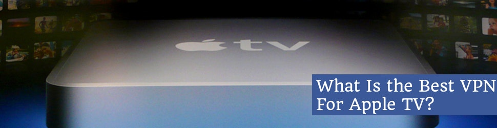What Is the Best VPN For Apple TV