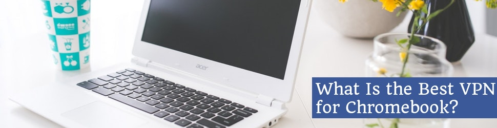 What Is the Best VPN for Chromebook