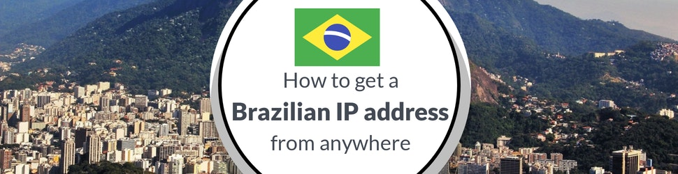 How to Get a Brazilian IP Address With a VPN