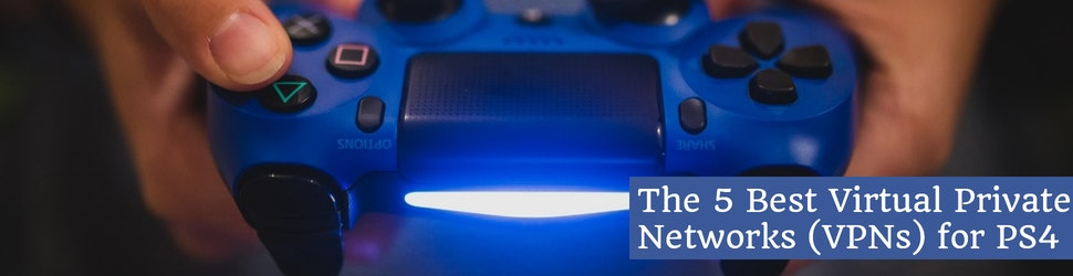 The 5 Best Virtual Private Networks (VPNs) for PS4