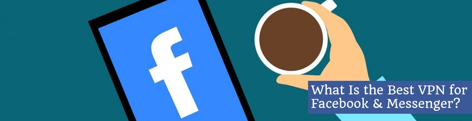 What Is the Best VPN for Facebook & Messenger?