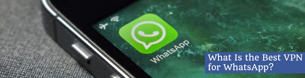 What Is the Best VPN for WhatsApp