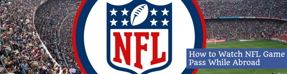 How to Watch NFL Game Pass While Abroad