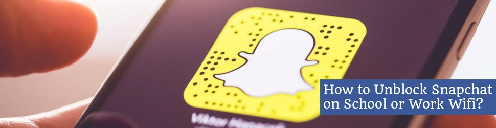 How to Unblock Snapchat on School or Work Wifi?