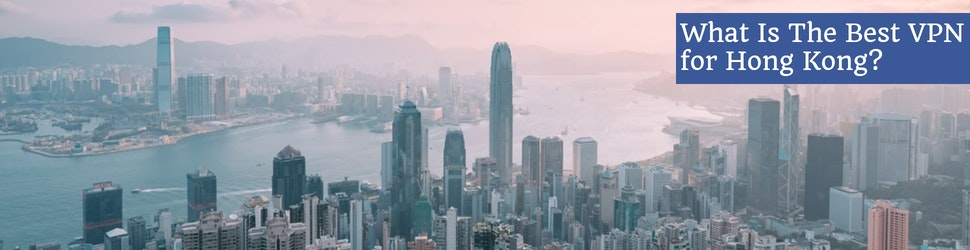 What Is The Best VPN for Hong Kong in 2021?