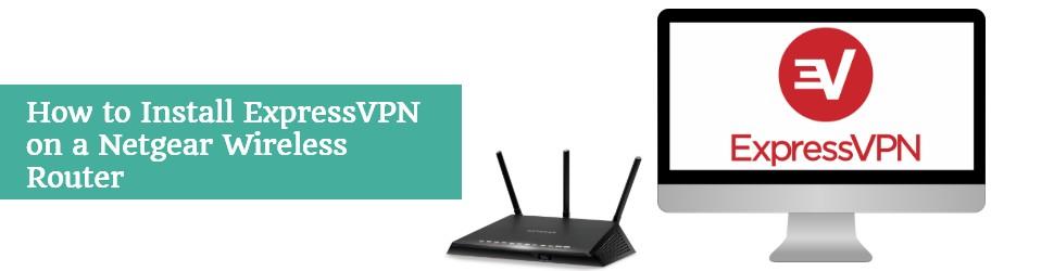 How to install ExpressVPN on Netgear Wireless Router