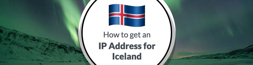 How to Get an IP Address for Iceland in 2021 from Anywhere