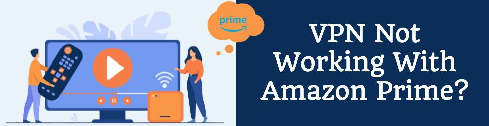 VPN Not Working With Amazon Prime? Here Is How To Fix It (2021 Edition)